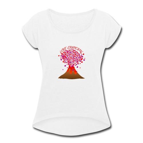 Love eruption - Women's Roll Cuff T-Shirt