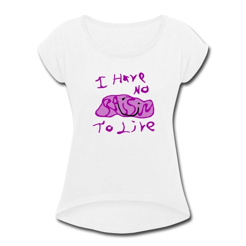 I Have No RAISIN To Live - Women's Roll Cuff T-Shirt