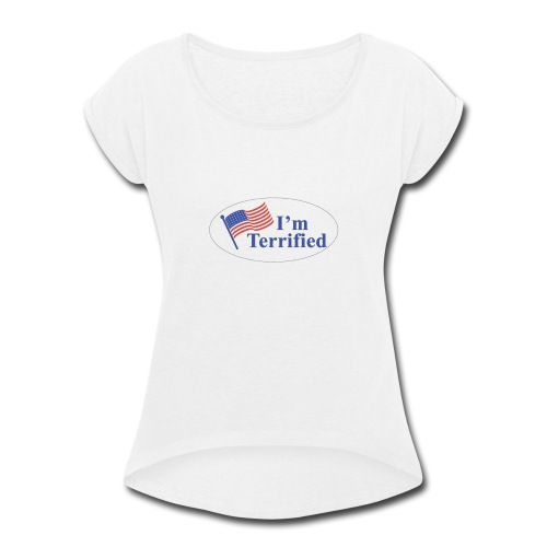 I'm Terrified by Trump - Women's Roll Cuff T-Shirt