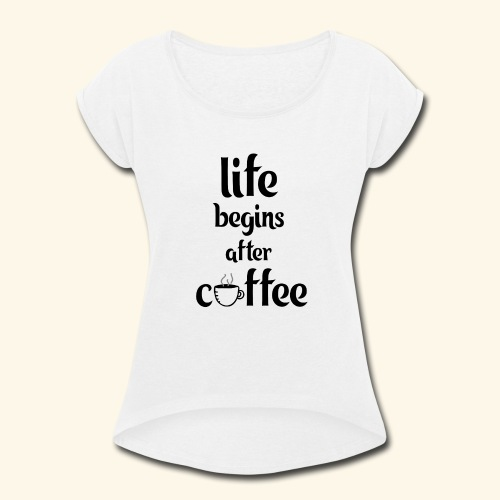 life begins after coffee - Women's Roll Cuff T-Shirt