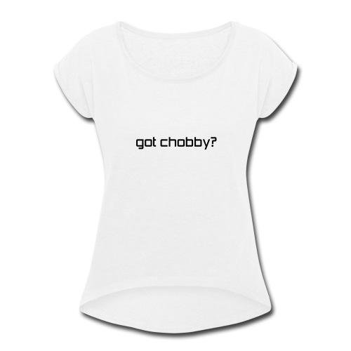 got chobby? - Women's Roll Cuff T-Shirt