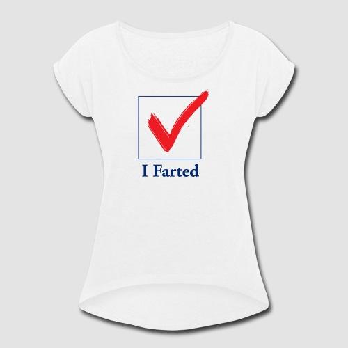 I Farted - Women's Roll Cuff T-Shirt