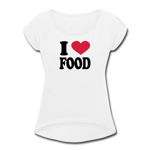 i love food - Women's Roll Cuff T-Shirt