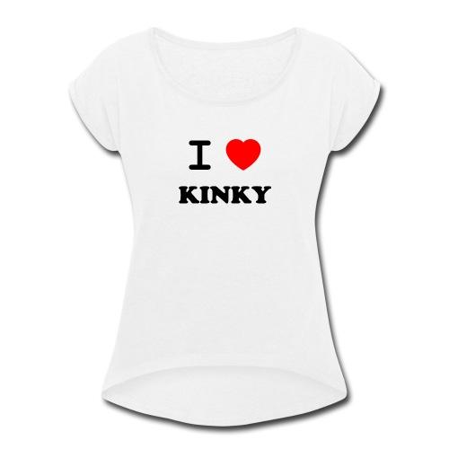 I Love Kinky - Women's Roll Cuff T-Shirt
