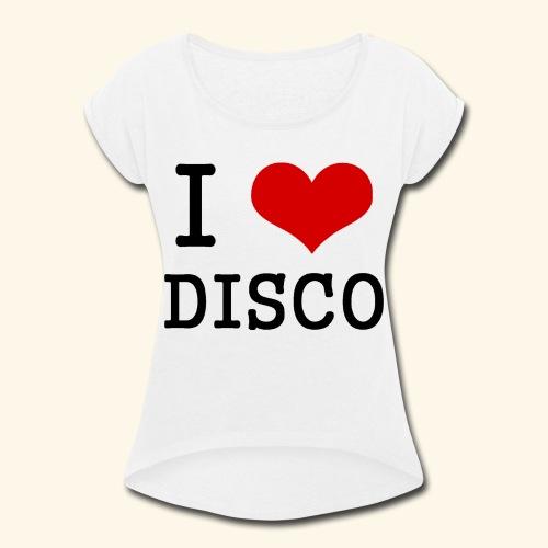 I love disco - Women's Roll Cuff T-Shirt