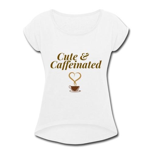 Cute & Caffeinated Women's Tee - Women's Roll Cuff T-Shirt