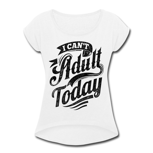 I Can't Adult Today white button - Women's Roll Cuff T-Shirt