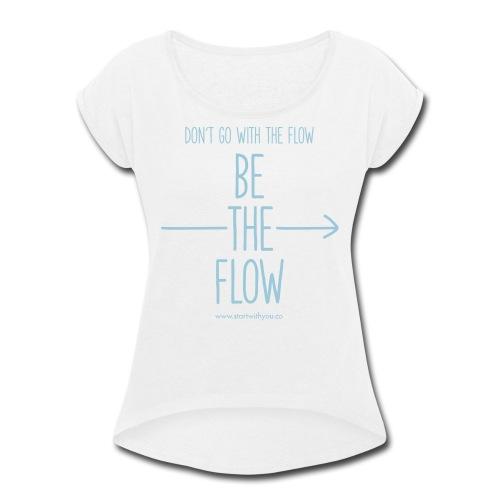 Be The Flow - Women's Roll Cuff T-Shirt