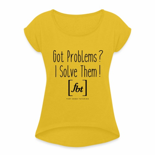 Got Problems? I Solve Them! - Women's Roll Cuff T-Shirt