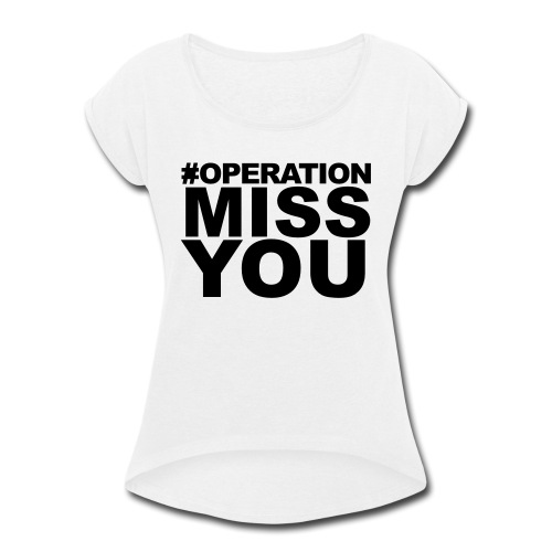 Operation Miss You - Women's Roll Cuff T-Shirt