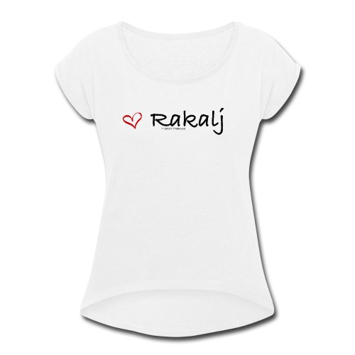 I love Rakalj - Women's Roll Cuff T-Shirt