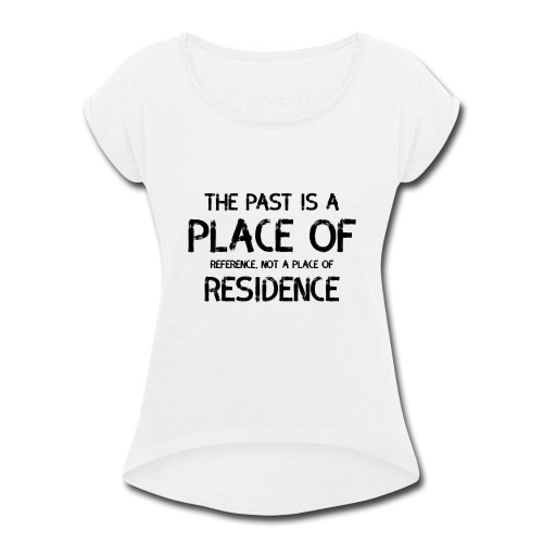 The Past Is A Place Of Reference Not Residence - Women's Roll Cuff T-Shirt