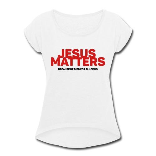 Jesus Matters - Women's Roll Cuff T-Shirt