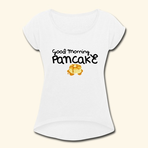 Good Morning Pancake Mug - Women's Roll Cuff T-Shirt