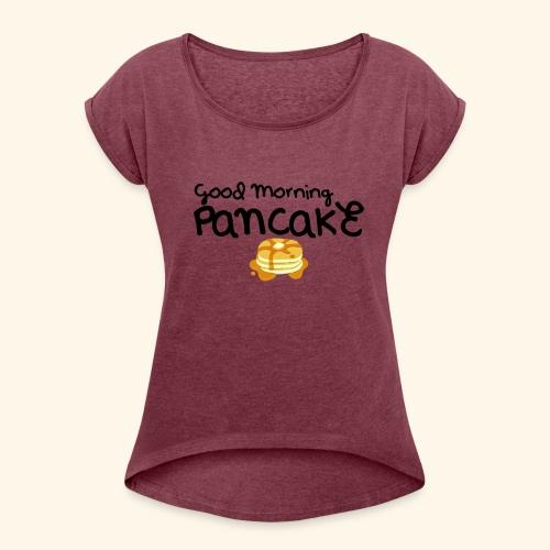 Good Morning Pancake Mug - Women's Roll Cuff T-Shirt