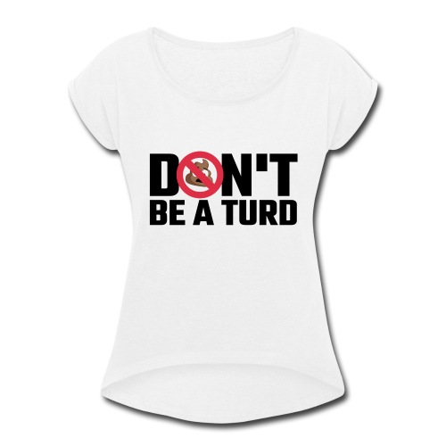 Don't Be a Turd - Women's Roll Cuff T-Shirt