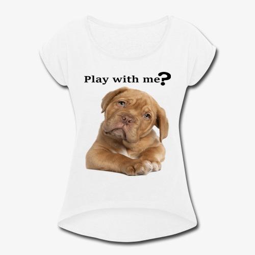 Play with me ? T-shirt cute - Women's Roll Cuff T-Shirt