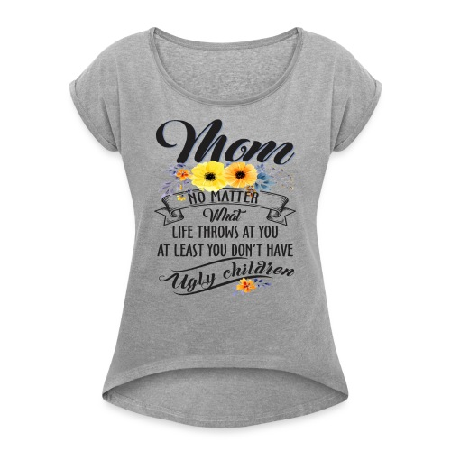 Mom, No Matter What Life Throws At You, Mother Day - Women's Roll Cuff T-Shirt