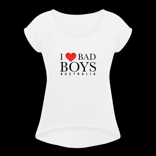 I LOVE BADBOYS - Women's Roll Cuff T-Shirt