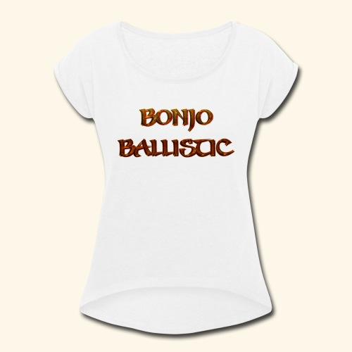 BonjoBallistic - Women's Roll Cuff T-Shirt