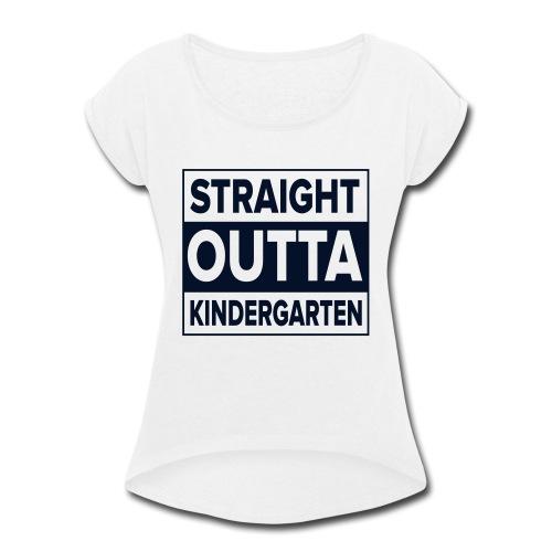 Straight Outta Kindergarten - Women's Roll Cuff T-Shirt