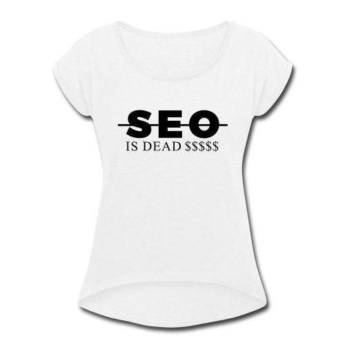 SEO is Dead (and we keep making money) - Women's Roll Cuff T-Shirt