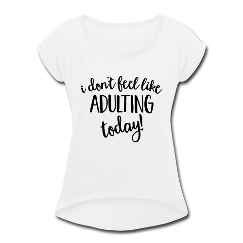 I don't feel like ADULTING today! - Women's Roll Cuff T-Shirt