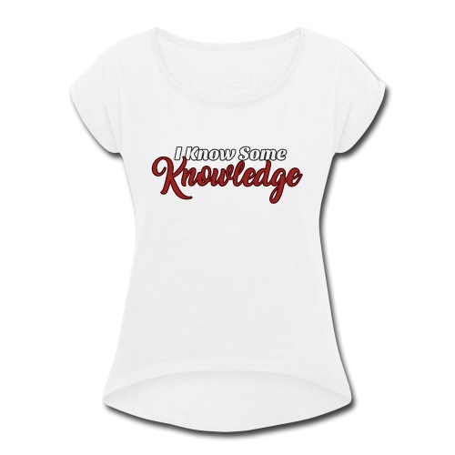 I Know Some Knowledge - Women's Roll Cuff T-Shirt