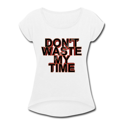 Don't waste my time 001 - Women's Roll Cuff T-Shirt
