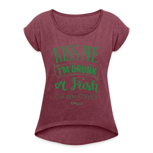 Kiss Me. I'm Drunk. Or Irish. Or Whatever - Women's Roll Cuff T-Shirt