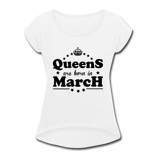 Queens are born in March - Women's Roll Cuff T-Shirt