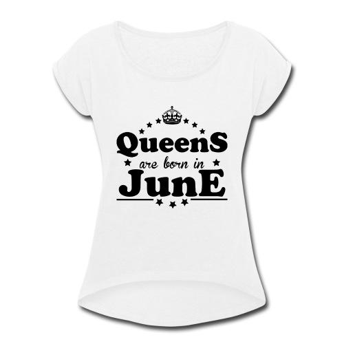 Queens are born in June - Women's Roll Cuff T-Shirt