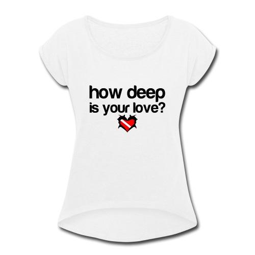 How Deep is your Love - Women's Roll Cuff T-Shirt
