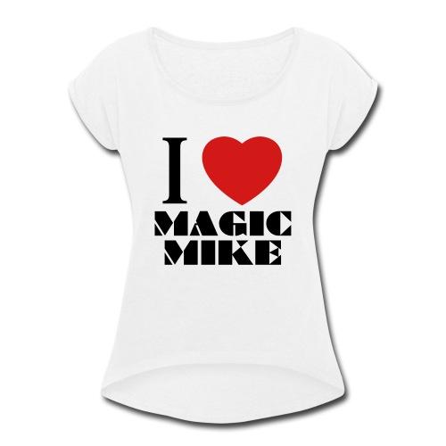 I Love Magic Mike T-Shirt - Women's Roll Cuff T-Shirt