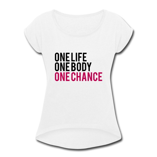 One Life One Body One Chance - Women's Roll Cuff T-Shirt