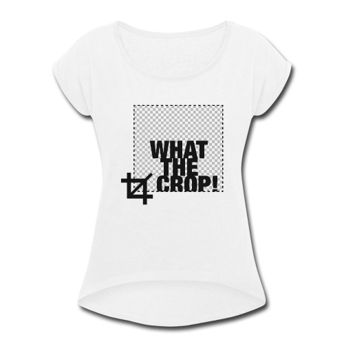 What the Crop! - Women's Roll Cuff T-Shirt