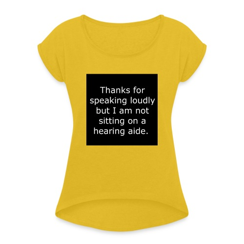 THANKS FOR SPEAKING LOUDLY BUT i AM NOT SITTING... - Women's Roll Cuff T-Shirt