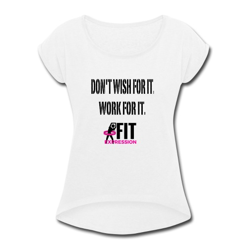 DON'T WISH FOR IT WORK FOR IT - Women's Roll Cuff T-Shirt