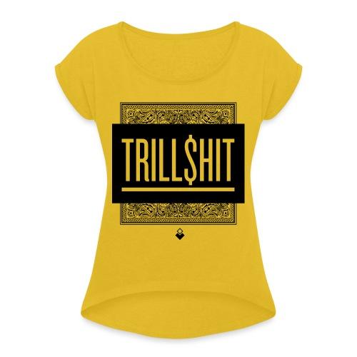 Trill Shit - Women's Roll Cuff T-Shirt