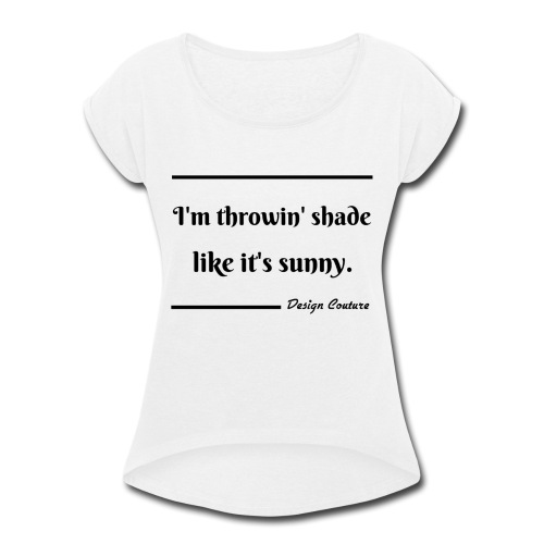 I M THROWIN SHADE BLACK - Women's Roll Cuff T-Shirt