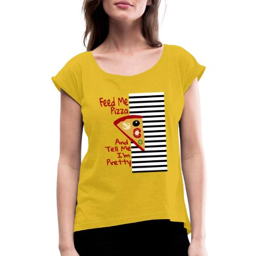 Feed Me Pizza And Tell Me I´m Pretty - Women's Roll Cuff T-Shirt