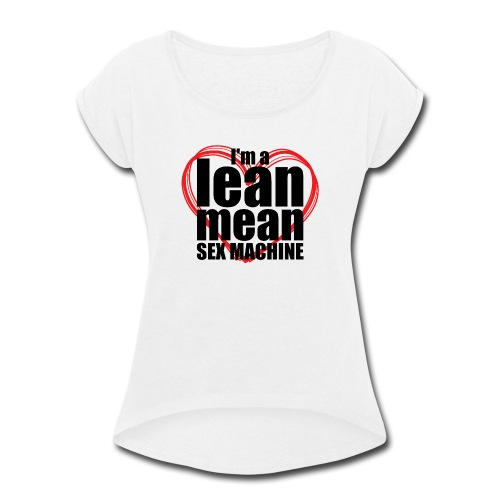 I'm a Lean Mean Sex Machine - Sexy Clothing - Women's Roll Cuff T-Shirt