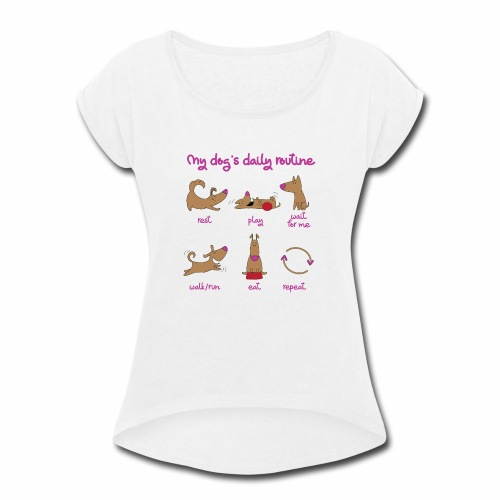My Dogs daily routine - Women's Roll Cuff T-Shirt