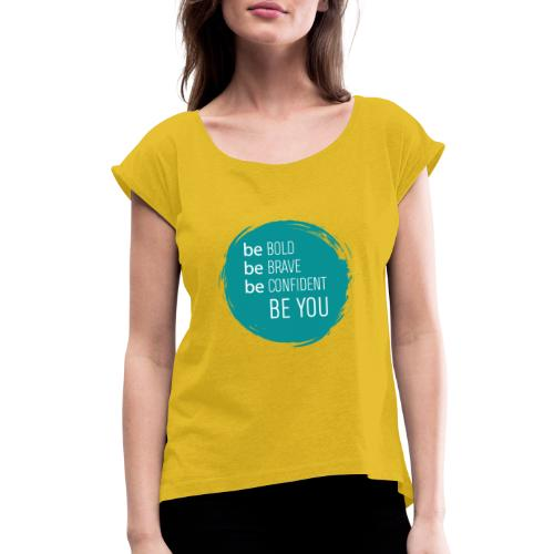 Be bold, brave, confident and YOU! - Women's Roll Cuff T-Shirt