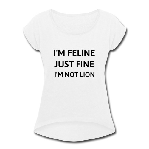 I'm feline just fine - Women's Roll Cuff T-Shirt