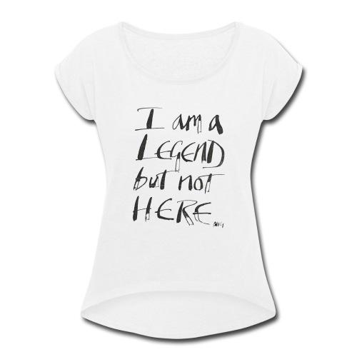I am a Legend - Women's Roll Cuff T-Shirt