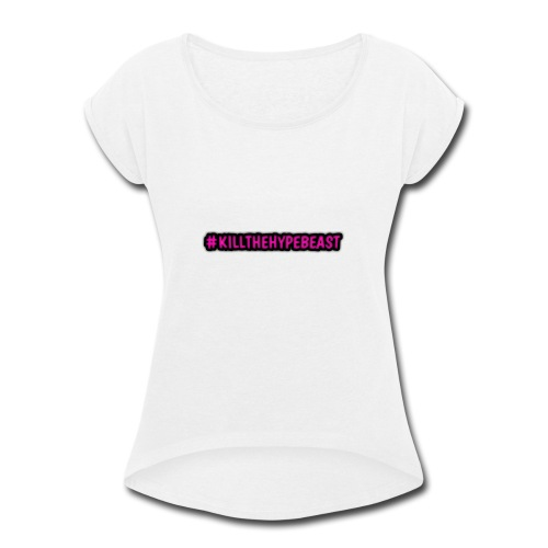 #killthehypebeast - Women's Roll Cuff T-Shirt