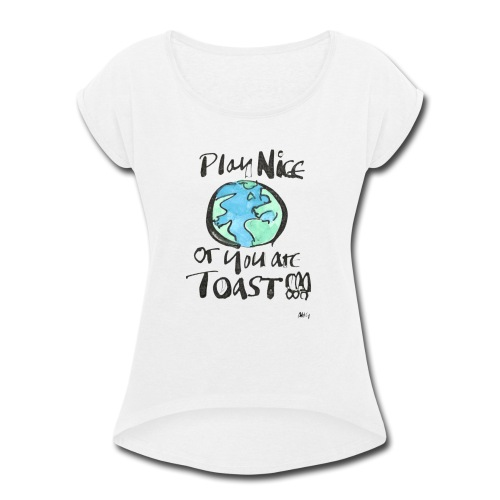 Play Nice or you are toast - Women's Roll Cuff T-Shirt