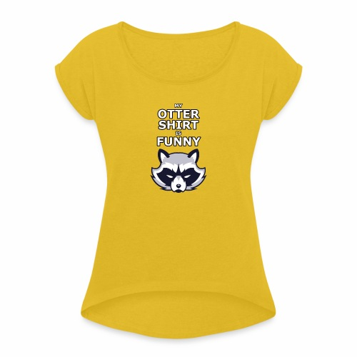 My Otter Shirt Is Funny - Women's Roll Cuff T-Shirt