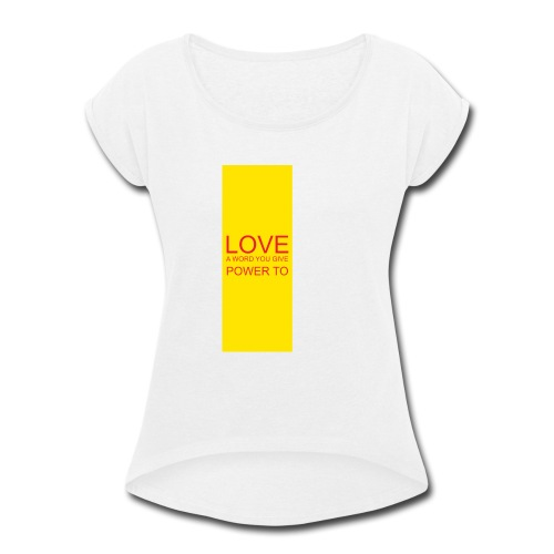 LOVE A WORD YOU GIVE POWER TO - Women's Roll Cuff T-Shirt